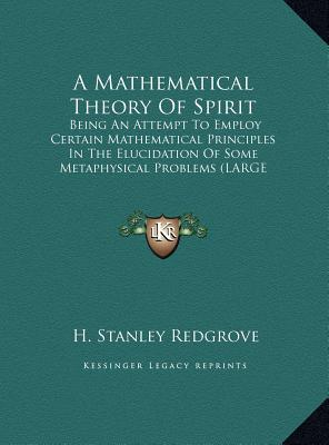 A   Mathematical Theory of Spirit: Being an Attempt to Employ Certain Mathematical Principles in the Elucidation of Some Metaphysical Problems (Large by Redgrove, H. Stanley [Hardcover]